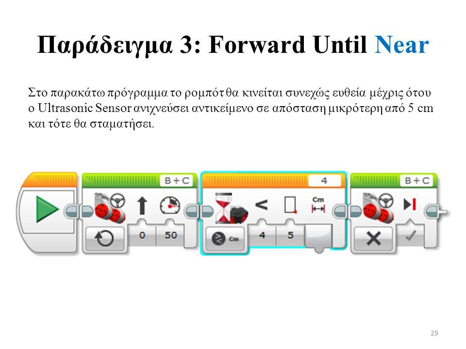 Παράδειγμα 3: Forward Until Near Στο παρακάτω πρόγραμμα το ρομπότ θα κινείται συνεχώς ευθεία μέχρις ότου ο Ultrasonic Sensor ανιχνεύσει αντικείμενο σε απόσταση μικρότερη από 5 cm και τότε θα σταματήσει.