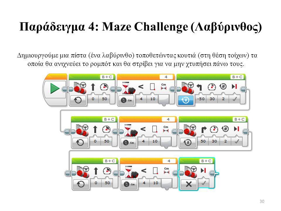 Παράδειγμα 4: Maze Challenge (Λαβύρινθος) Δημιουργούμε μια πίστα (ένα λαβύρινθο) τοποθετώντας κουτιά (στη θέση τοίχων) τα οποία θα ανιχνεύει το ρομπότ και θα στρίβει για να μην χτυπήσει πάνω τους.