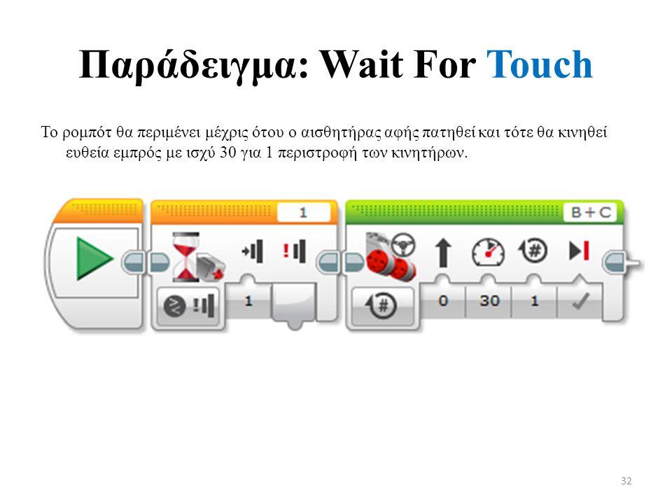 Παράδειγμα: Wait For Touch Το ρομπότ θα περιμένει μέχρις ότου ο αισθητήρας αφής πατηθεί και τότε θα κινηθεί ευθεία εμπρός με ισχύ 30 για 1 περιστροφή των κινητήρων.