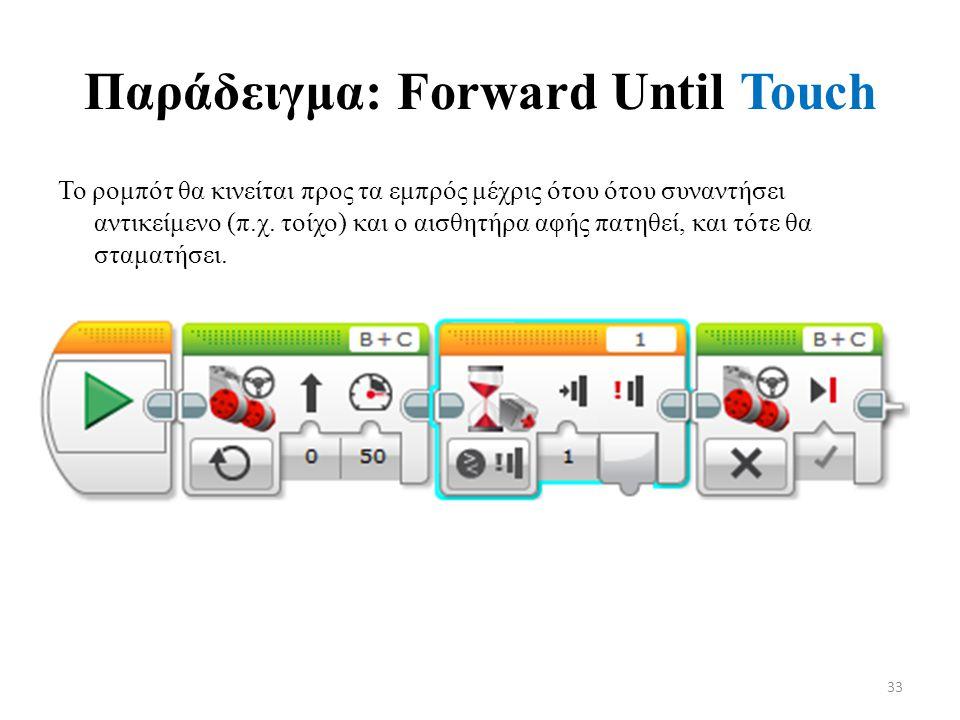 Παράδειγμα: Forward Until Touch Το ρομπότ θα κινείται προς τα εμπρός μέχρις ότου ότου συναντήσει αντικείμενο (π.χ.