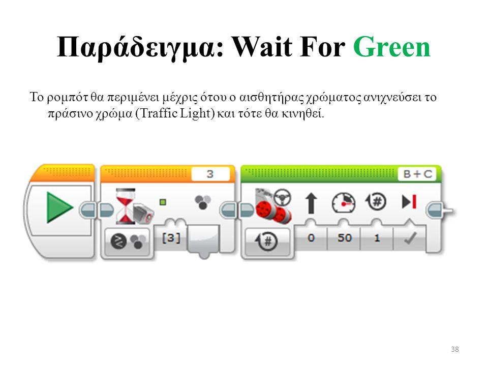 Παράδειγμα: Wait For Green Το ρομπότ θα περιμένει μέχρις ότου ο αισθητήρας χρώματος ανιχνεύσει το πράσινο χρώμα (Traffic Light) και τότε θα κινηθεί.