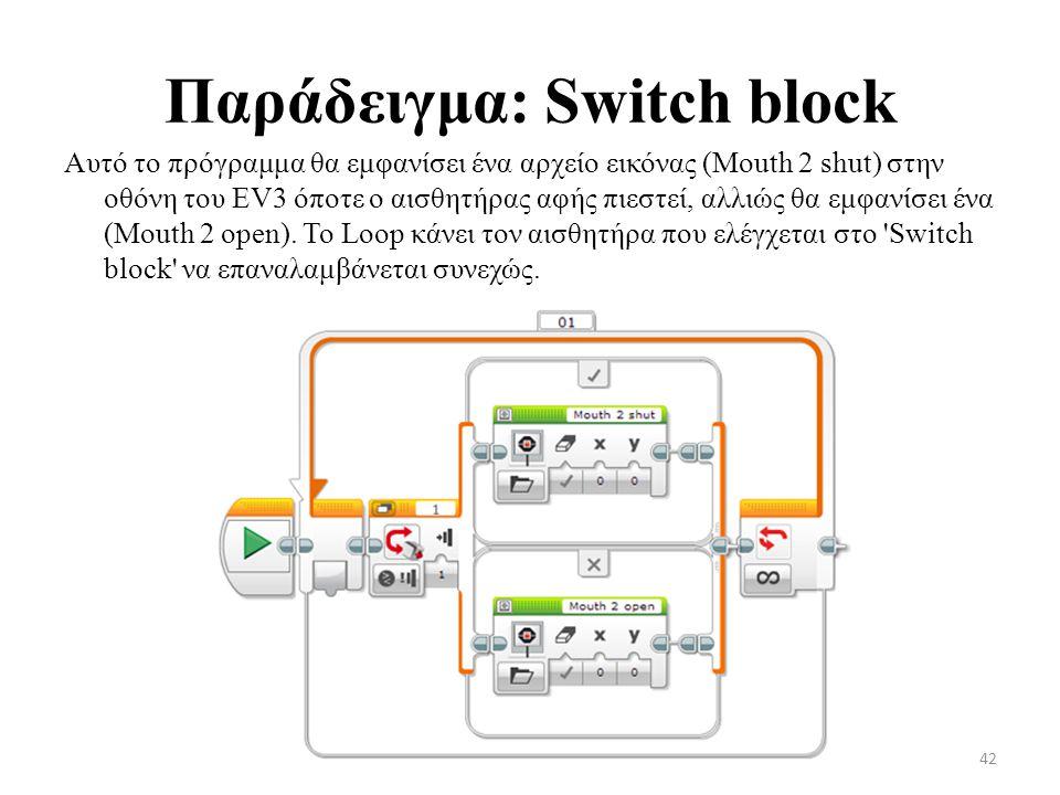 Παράδειγμα: Switch block Αυτό το πρόγραμμα θα εμφανίσει ένα αρχείο εικόνας (Mouth 2 shut) στην οθόνη του EV3 όποτε ο αισθητήρας αφής πιεστεί, αλλιώς θα εμφανίσει ένα (Mouth 2 open).