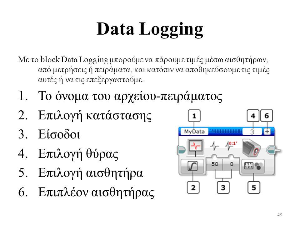 Data Logging Με το block Data Logging μπορούμε να πάρουμε τιμές μέσω αισθητήρων, από μετρήσεις ή πειράματα, και κατόπιν να αποθηκεύσουμε τις τιμές αυτές ή να τις επεξεργαστούμε.