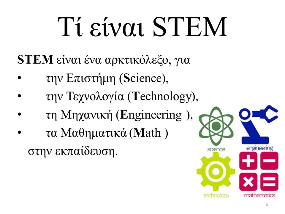 Tί είναι STEM STEM είναι ένα αρκτικόλεξο, για την Επιστήμη (Science), την Τεχνολογία (Technology), τη Μηχανική (Engineering ), τα Μαθηματικά (Math ) στην εκπαίδευση.