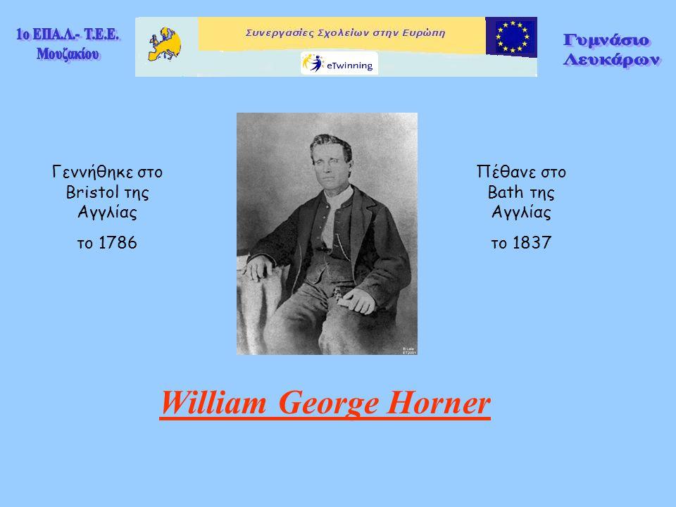 William George Horner Γεννήθηκε στο Bristol της Αγγλίας το 1786 Πέθανε στο Bath της Αγγλίας το 1837