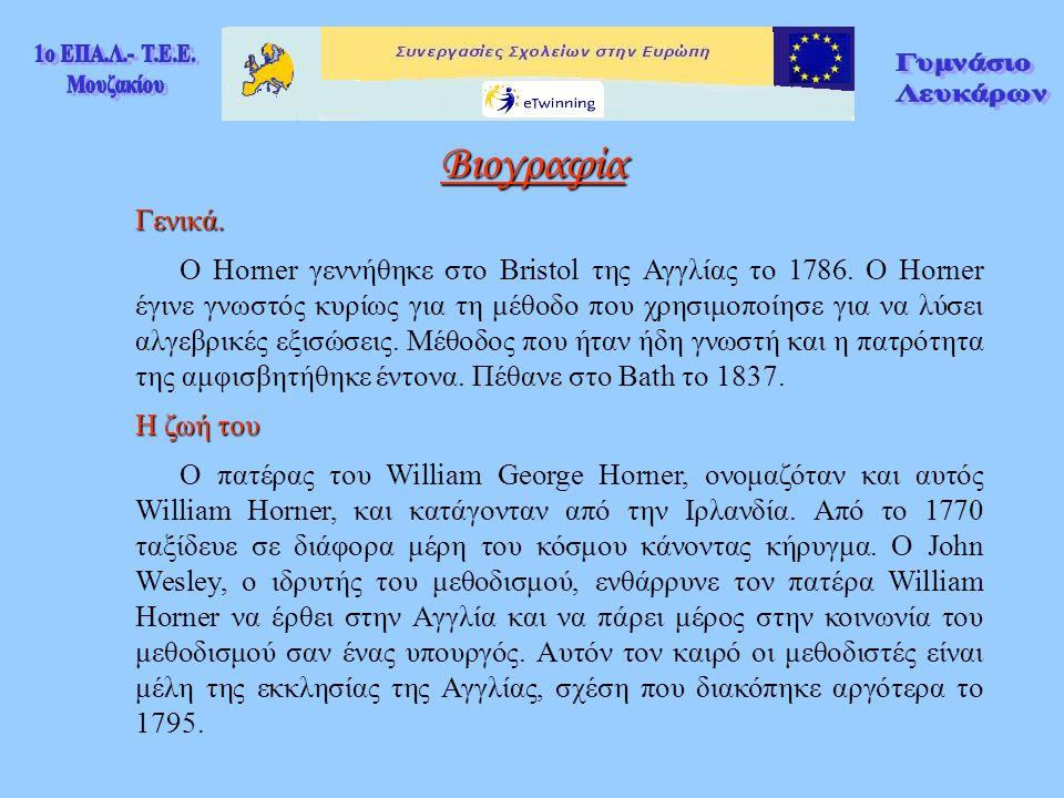 Γενικά. O Horner γεννήθηκε στο Bristol της Αγγλίας το 1786. Ο Horner έγινε γνωστός κυρίως για τη μέθοδο που χρησιμοποίησε για να λύσει αλγεβρικές εξισ