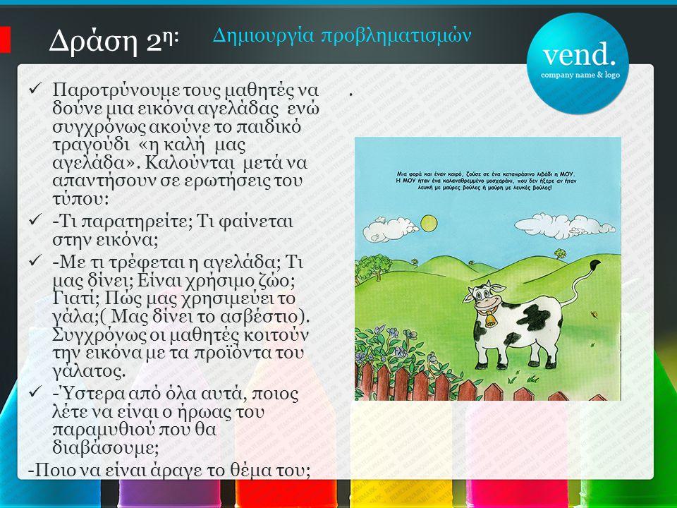 Δράση 2 η: Δημιουργία προβληματισμών Παροτρύνουμε τους μαθητές να δούνε μια εικόνα αγελάδας ενώ συγχρόνως ακούνε το παιδικό τραγούδι «η καλή μας αγελάδα».