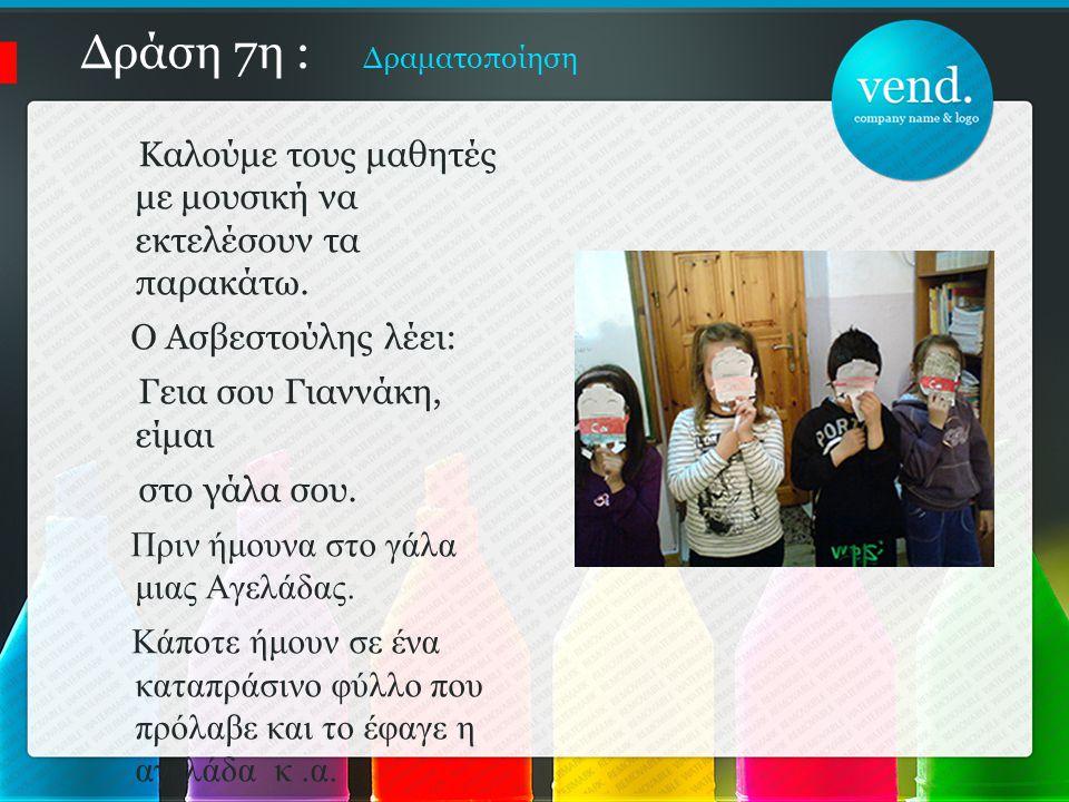 Δράση 7η : Δραματοποίηση Καλούμε τους μαθητές με μουσική να εκτελέσουν τα παρακάτω. Ο Ασβεστούλης λέει: Γεια σου Γιαννάκη, είμαι στο γάλα σου. Πριν ήμ