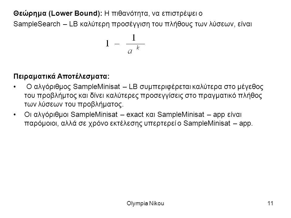 Olympia Nikou11 Θεώρημα (Lower Bound): Η πιθανότητα, να επιστρέψει ο SampleSearch – LB καλύτερη προσέγγιση του πλήθους των λύσεων, είναι Πειραματικά Αποτέλεσματα: Ο αλγόριθμος SampleMinisat – LB συμπεριφέρεται καλύτερα στο μέγεθος του προβλήμτος και δίνει καλύτερες προσεγγίσεις στο πραγματικό πλήθος των λύσεων του προβλήματος.