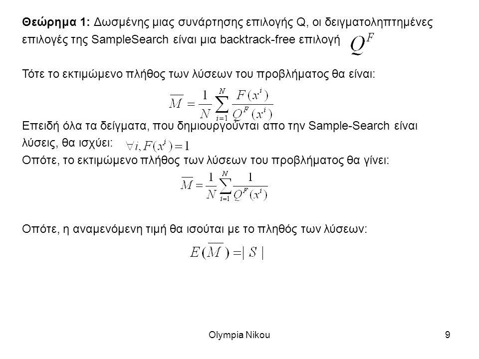 Olympia Nikou9 Θεώρημα 1: Δωσμένης μιας συνάρτησης επιλογής Q, οι δειγματοληπτημένες επιλογές της SampleSearch είναι μια backtrack-free επιλογή Τότε το εκτιμώμενο πλήθος των λύσεων του προβλήματος θα είναι: Επειδή όλα τα δείγματα, που δημιουργούνται απο την Sample-Search είναι λύσεις, θα ισχύει: Οπότε, το εκτιμώμενο πλήθος των λύσεων του προβλήματος θα γίνει: Οπότε, η αναμενόμενη τιμή θα ισούται με το πληθός των λύσεων: