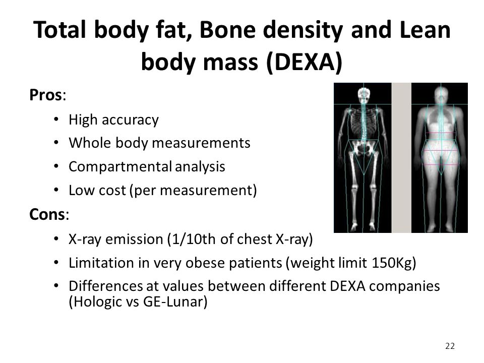 Total body fat, Bone density and Lean body mass (DEXA) Pros: High accuracy Whole body measurements Compartmental analysis Low cost (per measurement) C