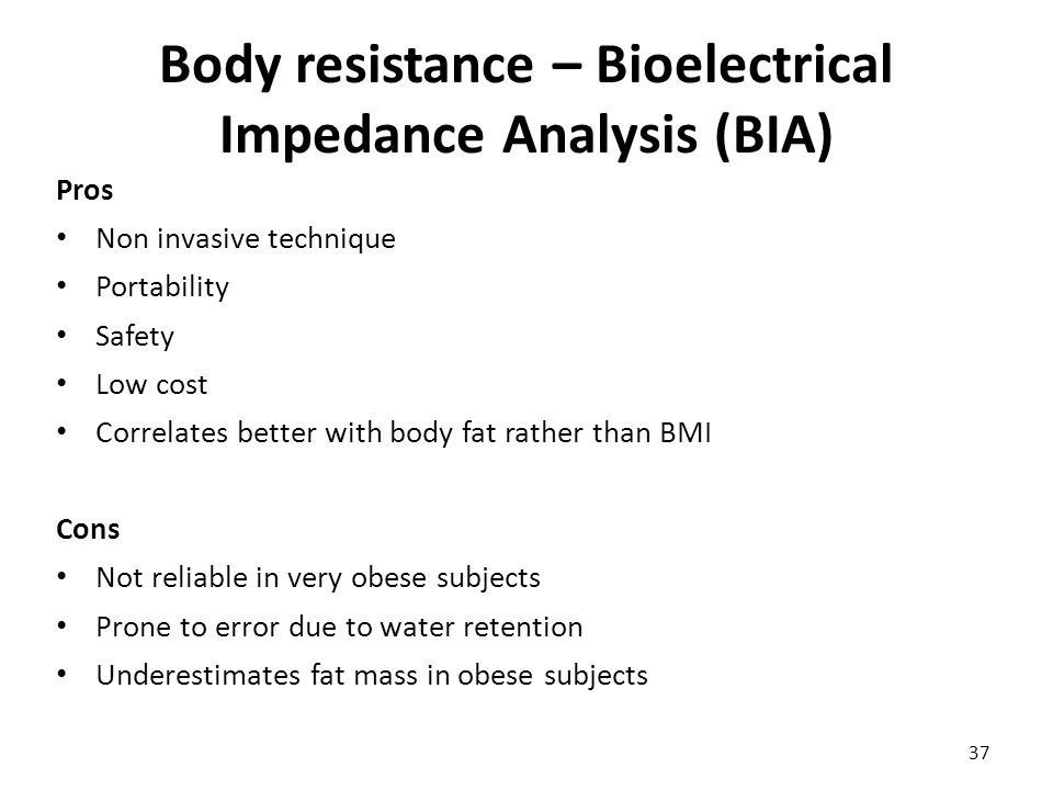 Body resistance – Bioelectrical Impedance Analysis (BIA) Pros Non invasive technique Portability Safety Low cost Correlates better with body fat rathe