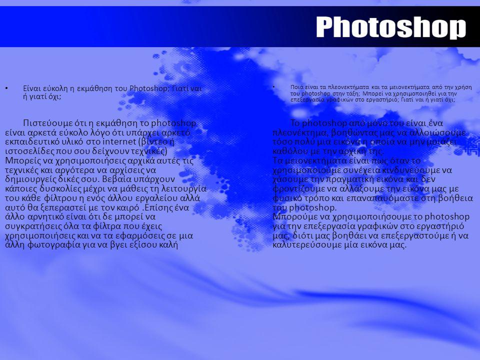 Είναι εύκολη η εκμάθηση του Photoshop; Γιατί ναι ή γιατί όχι; Πιστεύουμε ότι η εκμάθηση το photoshop είναι αρκετά εύκολο λόγο ότι υπάρχει αρκετό εκπαιδευτικό υλικό στο internet (βίντεο ή ιστοσελίδες που σου δείχνουν τεχνικές) Μπορείς να χρησιμοποιήσεις αρχικά αυτές τις τεχνικές και αργότερα να αρχίσεις να δημιουργείς δικές σου.