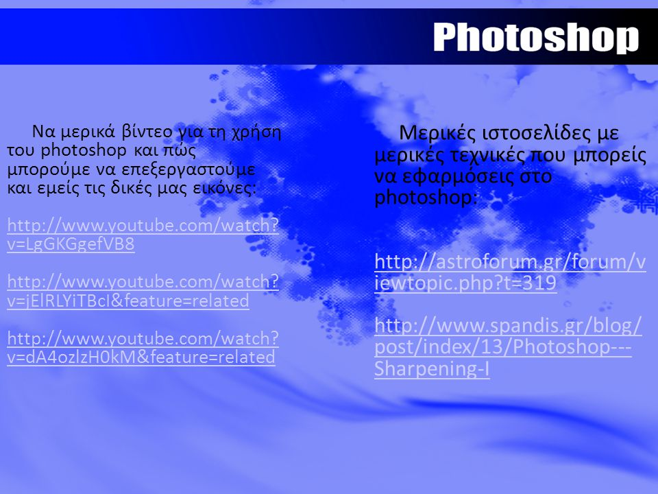 Να μερικά βίντεο για τη χρήση του photoshop και πώς μπορούμε να επεξεργαστούμε και εμείς τις δικές μας εικόνες: http://www.youtube.com/watch? v=LgGKGg