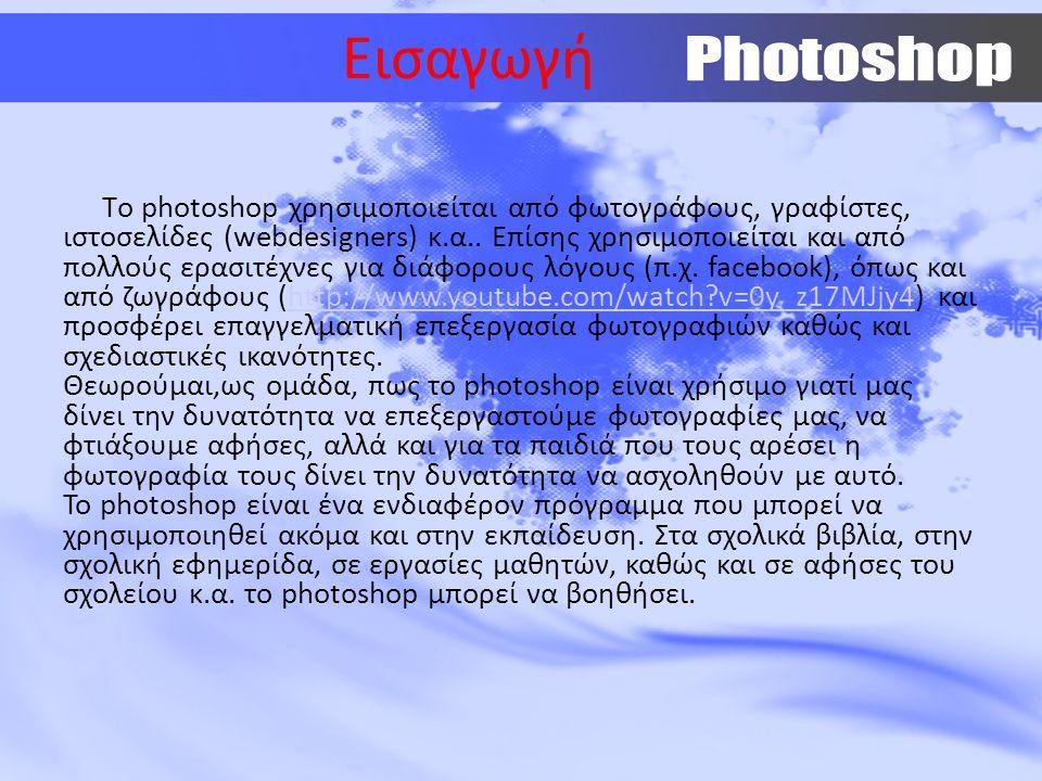 Εισαγωγή Tο photoshop χρησιμοποιείται από φωτογράφους, γραφίστες, ιστοσελίδες (webdesigners) κ.α.. Επίσης χρησιμοποιείται και από πολλούς ερασιτέχνες