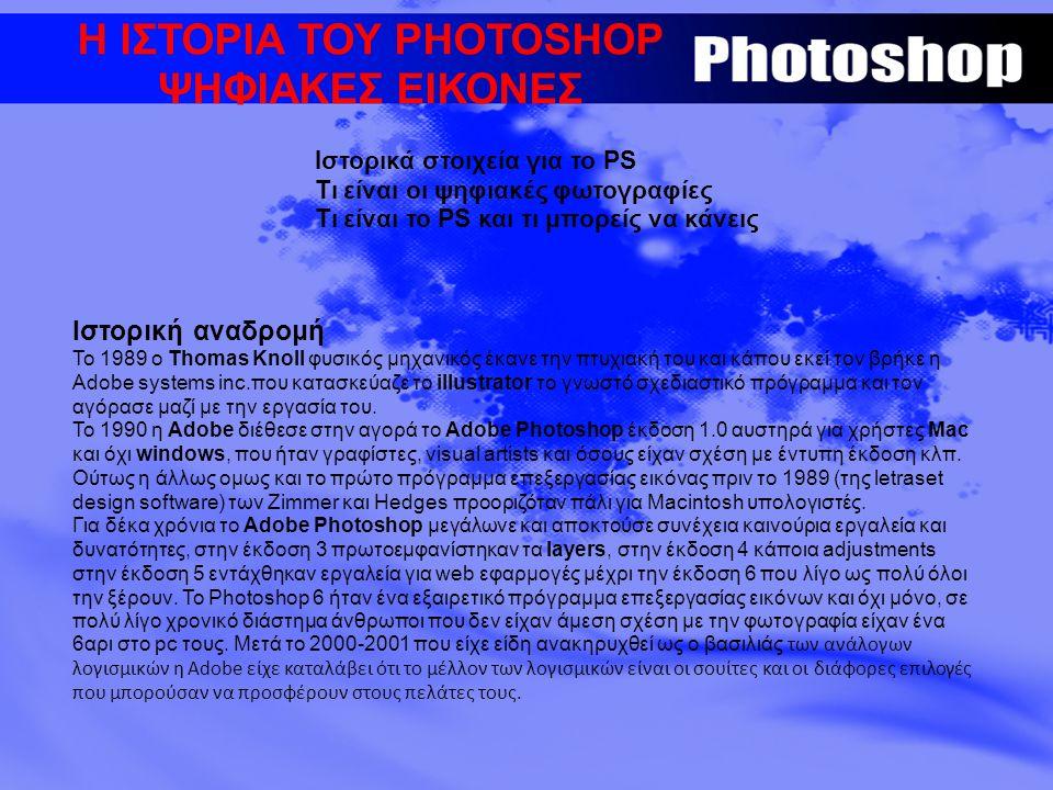 Η ΙΣΤΟΡΙΑ ΤΟΥ PHOTOSHOP ΨΗΦΙΑΚΕΣ ΕΙΚΟΝΕΣ Iστορικά στοιχεία για το PS Τι είναι οι ψηφιακές φωτογραφίες Τι είναι το PS και τι μπορείς να κάνεις Ιστορική