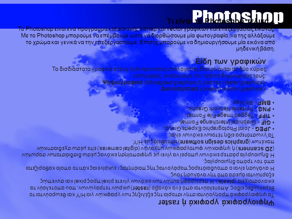 Τι είναι το Photoshop τελικά... Το Photoshop είναι ένα πρόγραμμα κατασκευής bitmap και vector γραφικών και επεξεργασίας εικόνας. Με το Photoshop μπορο