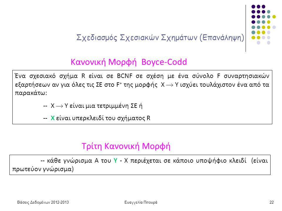 Ευαγγελία Πιτουρά22 Σχεδιασμός Σχεσιακών Σχημάτων (Επανάληψη) Κανονική Μορφή Boyce-Codd Ένα σχεσιακό σχήμα R είναι σε BCNF σε σχέση με ένα σύνολο F συναρτησιακών εξαρτήσεων αν για όλες τις ΣΕ στο F + της μορφής X  Y ισχύει τουλάχιστον ένα από τα παρακάτω: -- X  Y είναι μια τετριμμένη ΣΕ ή -- X είναι υπερκλειδί του σχήματος R Τρίτη Κανονική Μορφή -- κάθε γνώρισμα Α του Υ - Χ περιέχεται σε κάποιο υποψήφιο κλειδί (είναι πρωτεύον γνώρισμα) Βάσεις Δεδομένων 2012-2013