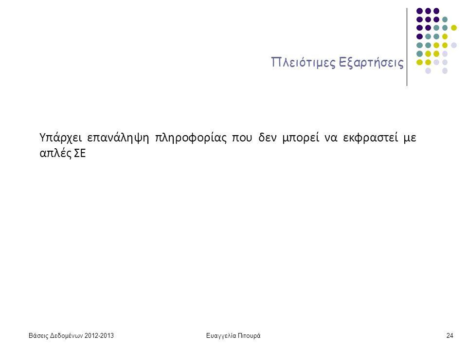 Ευαγγελία Πιτουρά24 Πλειότιμες Εξαρτήσεις Υπάρχει επανάληψη πληροφορίας που δεν μπορεί να εκφραστεί με απλές ΣΕ Βάσεις Δεδομένων 2012-2013