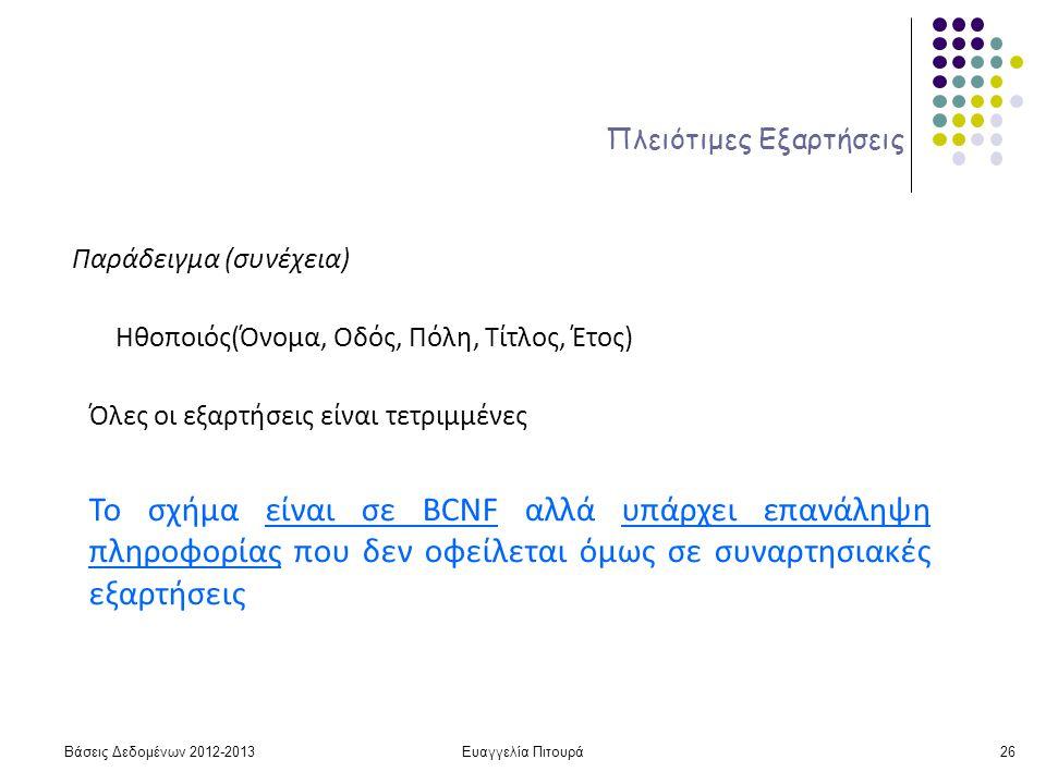 Ευαγγελία Πιτουρά26 Πλειότιμες Εξαρτήσεις Παράδειγμα (συνέχεια) Ηθοποιός(Όνομα, Οδός, Πόλη, Τίτλος, Έτος) Το σχήμα είναι σε BCNF αλλά υπάρχει επανάληψη πληροφορίας που δεν οφείλεται όμως σε συναρτησιακές εξαρτήσεις Όλες οι εξαρτήσεις είναι τετριμμένες Βάσεις Δεδομένων 2012-2013