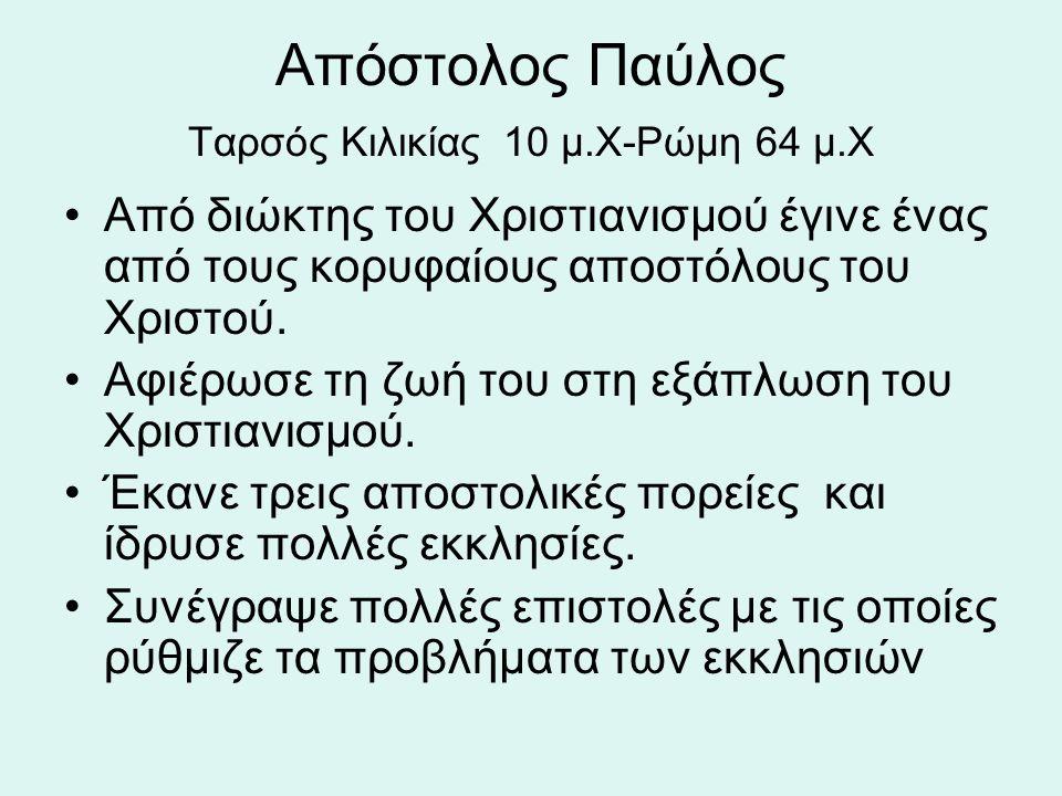 Απόστολος Παύλος Ταρσός Κιλικίας 10 μ.Χ-Ρώμη 64 μ.Χ Από διώκτης του Χριστιανισμού έγινε ένας από τους κορυφαίους αποστόλους του Χριστού. Αφιέρωσε τη ζ
