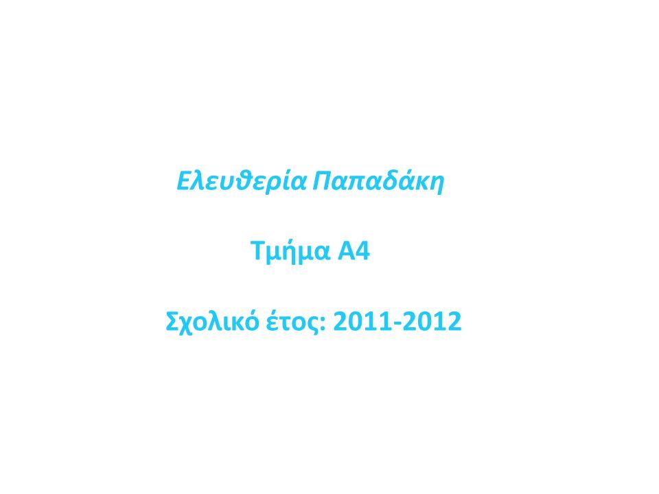 Ελευθερία Παπαδάκη Τμήμα Α4 Σχολικό έτος: 2011-2012