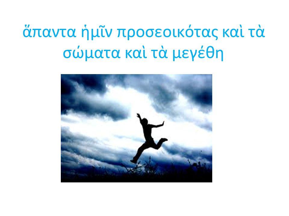 ἅπαντα ἡμῖν προσεοικότας καὶ τὰ σώματα καὶ τὰ μεγέθη