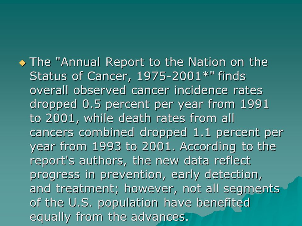  The Annual Report to the Nation on the Status of Cancer, 1975-2001* finds overall observed cancer incidence rates dropped 0.5 percent per year from 1991 to 2001, while death rates from all cancers combined dropped 1.1 percent per year from 1993 to 2001.