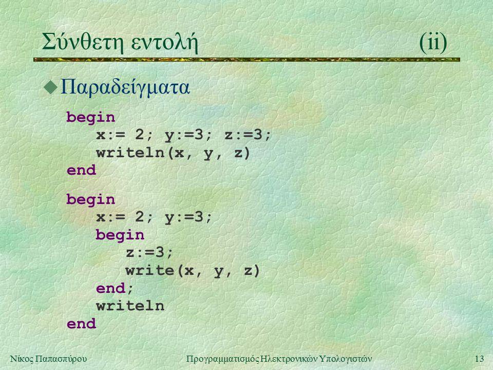 13Νίκος Παπασπύρου Προγραμματισμός Ηλεκτρονικών Υπολογιστών Σύνθετη εντολή(ii) u Παραδείγματα begin x:= 2; y:=3; z:=3; writeln(x, y, z) end begin x:=