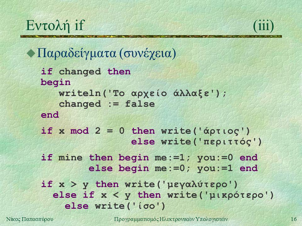 16Νίκος Παπασπύρου Προγραμματισμός Ηλεκτρονικών Υπολογιστών Εντολή if(iii) u Παραδείγματα (συνέχεια) if changed then begin writeln('Το αρχείο άλλαξε')