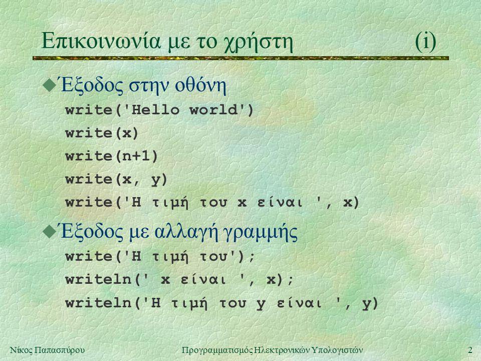 2Νίκος Παπασπύρου Προγραμματισμός Ηλεκτρονικών Υπολογιστών Επικοινωνία με το χρήστη(i) u Έξοδος στην οθόνη write('Hello world') write(x) write(n+1) wr