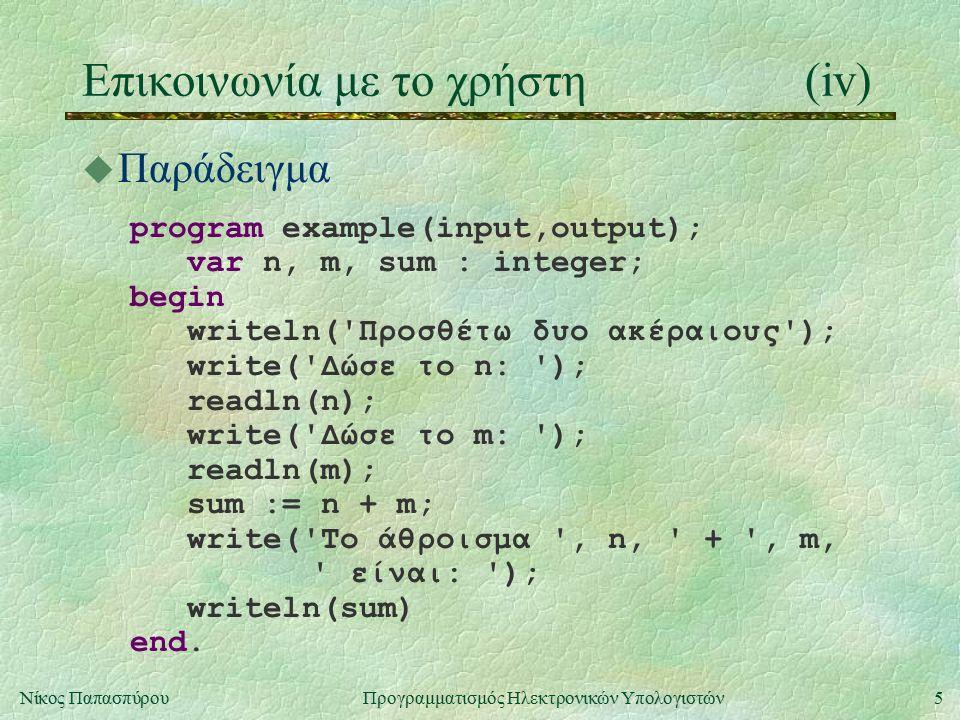 5Νίκος Παπασπύρου Προγραμματισμός Ηλεκτρονικών Υπολογιστών Επικοινωνία με το χρήστη(iv) u Παράδειγμα program example(input,output); var n, m, sum : in