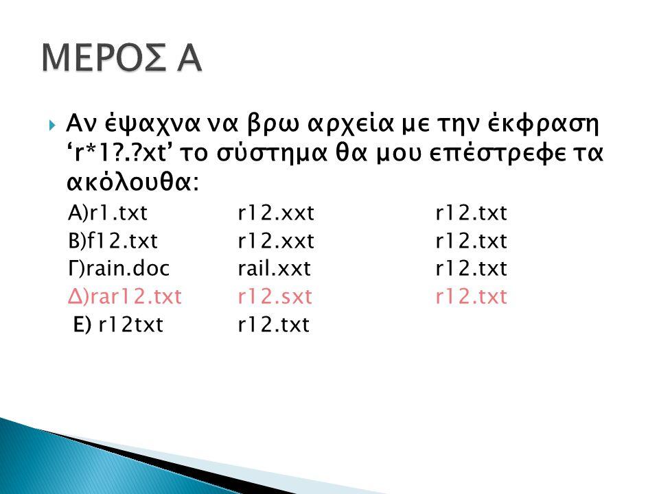  Αν έψαχνα να βρω αρχεία με την έκφραση 'r*1 . xt' το σύστημα θα μου επέστρεφε τα ακόλουθα: Α)r1.txtr12.xxtr12.txt Β)f12.txtr12.xxtr12.txt Γ)rain.docrail.xxtr12.txt Δ)rar12.txtr12.sxtr12.txt Ε) r12txtr12.txt