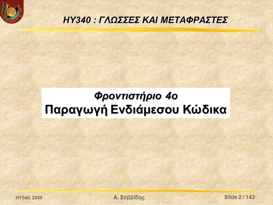 Alpha i-code (2/3) enum expr_t { var_e, tableitem_e, programfunc_e, libraryfunc_e, … }; struct expr { expr_ttype; symbol*sym; expr* index; doublenumConst; char* strConst; char boolConst; }; Σε ένα quad μπορούμε δώσουμε τις παρακάτω τιμές: -τιμή συνάρτησης βιβλιοθήκης (όνομα) - τιμή συνάρτησης προγράμματος (διεύθυνση) - κρυφή μεταβλητή - μεταβλητή προγράμματος - σταθερή τιμή (string, number, boolean) HY340, 2009 Α.