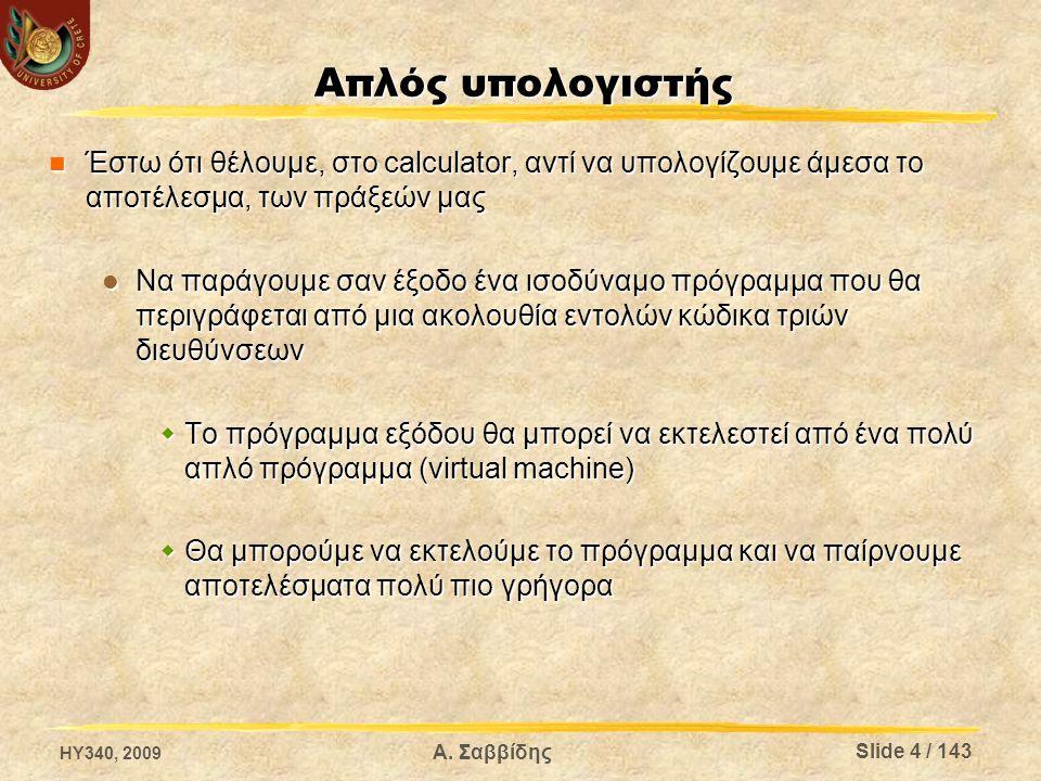Απλός υπολογιστής Έστω ότι θέλουμε, στο calculator, αντί να υπολογίζουμε άμεσα το αποτέλεσμα, των πράξεών μας Έστω ότι θέλουμε, στο calculator, αντί να υπολογίζουμε άμεσα το αποτέλεσμα, των πράξεών μας Να παράγουμε σαν έξοδο ένα ισοδύναμο πρόγραμμα που θα περιγράφεται από μια ακολουθία εντολών κώδικα τριών διευθύνσεων Να παράγουμε σαν έξοδο ένα ισοδύναμο πρόγραμμα που θα περιγράφεται από μια ακολουθία εντολών κώδικα τριών διευθύνσεων  Το πρόγραμμα εξόδου θα μπορεί να εκτελεστεί από ένα πολύ απλό πρόγραμμα (virtual machine)  Θα μπορούμε να εκτελούμε το πρόγραμμα και να παίρνουμε αποτελέσματα πολύ πιο γρήγορα HY340, 2009 Α.