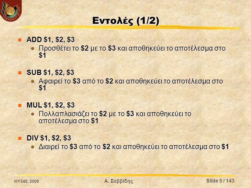 Εντολές (1/2) ADD $1, $2, $3 ADD $1, $2, $3 Προσθέτει το $2 με το $3 και αποθηκεύει το αποτέλεσμα στο $1 Προσθέτει το $2 με το $3 και αποθηκεύει το αποτέλεσμα στο $1 SUB $1, $2, $3 SUB $1, $2, $3 Αφαιρεί το $3 από το $2 και αποθηκεύει το αποτέλεσμα στο $1 Αφαιρεί το $3 από το $2 και αποθηκεύει το αποτέλεσμα στο $1 MUL $1, $2, $3 MUL $1, $2, $3 Πολλαπλασιάζει το $2 με το $3 και αποθηκεύει το αποτέλεσμα στο $1 Πολλαπλασιάζει το $2 με το $3 και αποθηκεύει το αποτέλεσμα στο $1 DIV $1, $2, $3 DIV $1, $2, $3 Διαιρεί το $3 από το $2 και αποθηκεύει το αποτέλεσμα στο $1 Διαιρεί το $3 από το $2 και αποθηκεύει το αποτέλεσμα στο $1 HY340, 2009 Α.