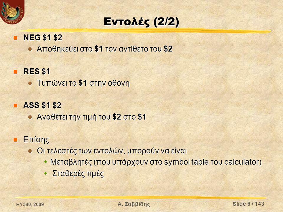 Εντολές (2/2) NEG $1 $2 NEG $1 $2 Αποθηκεύει στο $1 τον αντίθετο του $2 Αποθηκεύει στο $1 τον αντίθετο του $2 RES $1 RES $1 Τυπώνει το $1 στην οθόνη Τυπώνει το $1 στην οθόνη ASS $1 $2 ASS $1 $2 Αναθέτει την τιμή του $2 στο $1 Αναθέτει την τιμή του $2 στο $1 Επίσης Επίσης Οι τελεστές των εντολών, μπορούν να είναι Οι τελεστές των εντολών, μπορούν να είναι  Μεταβλητές (που υπάρχουν στο symbol table του calculator)  Σταθερές τιμές HY340, 2009 Α.