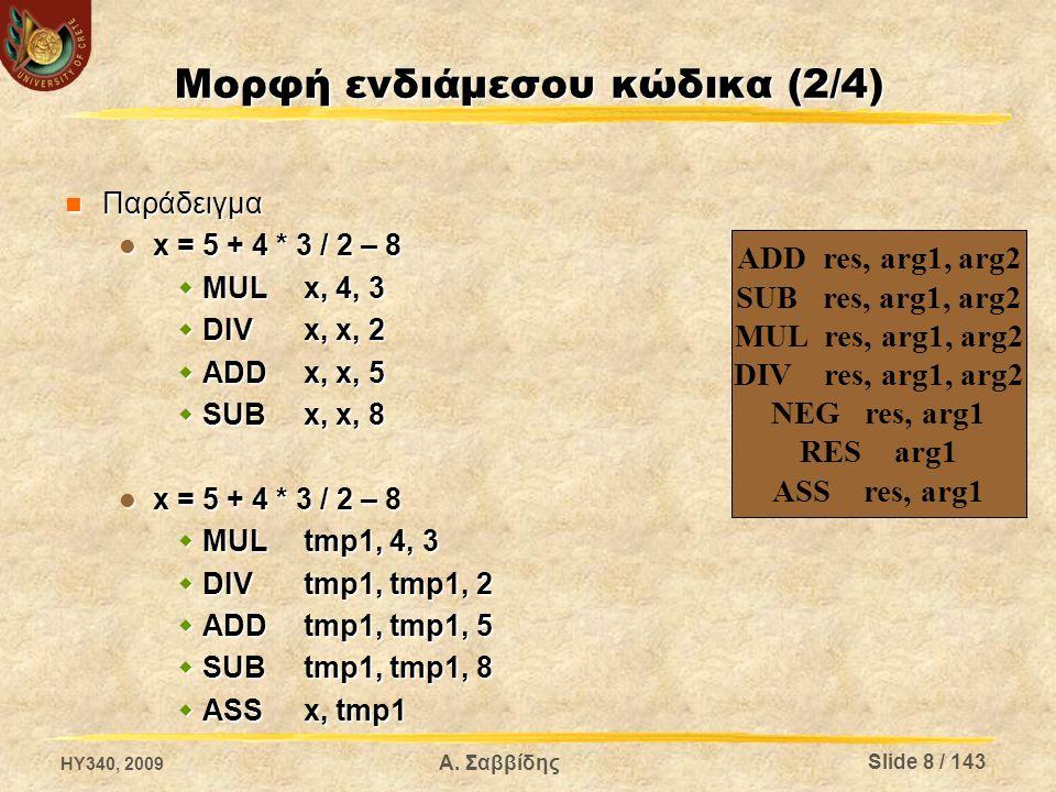 Μορφή ενδιάμεσου κώδικα (2/4) Παράδειγμα Παράδειγμα x = 5 + 4 * 3 / 2 – 8 x = 5 + 4 * 3 / 2 – 8  MULx, 4, 3  DIVx, x, 2  ADDx, x, 5  SUBx, x, 8 x = 5 + 4 * 3 / 2 – 8 x = 5 + 4 * 3 / 2 – 8  MULtmp1, 4, 3  DIVtmp1, tmp1, 2  ADDtmp1, tmp1, 5  SUBtmp1, tmp1, 8  ASSx, tmp1 ADD res, arg1, arg2 SUB res, arg1, arg2 MUL res, arg1, arg2 DIV res, arg1, arg2 NEG res, arg1 RES arg1 ASS res, arg1 HY340, 2009 Α.