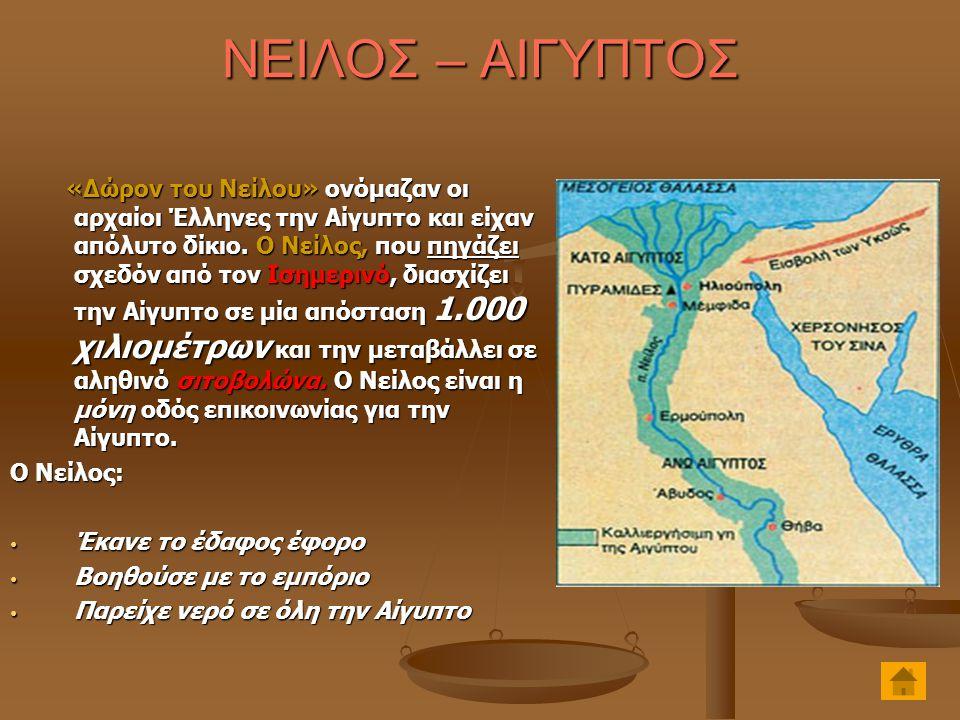 ΝΕΙΛΟΣ – ΑΙΓΥΠΤΟΣ «Δώρον του Νείλου» ονόμαζαν οι αρχαίοι Έλληνες την Αίγυπτο και είχαν απόλυτο δίκιο. Ο Νείλος, που πηγάζει σχεδόν από τον Ισημερινό,