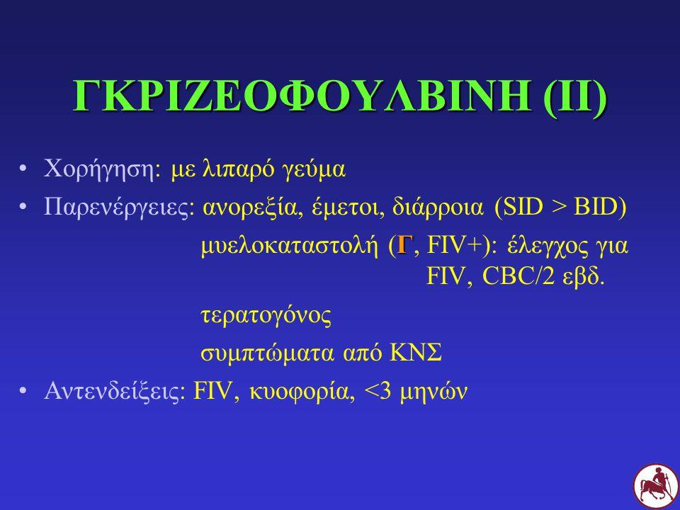 Χορήγηση: με λιπαρό γεύμα Παρενέργειες: ανορεξία, έμετοι, διάρροια(SID > BID) Γ μυελοκαταστολή (Γ, FIV+): έλεγχος για FIV, CBC/2 εβδ. τερατογόνος συμπ