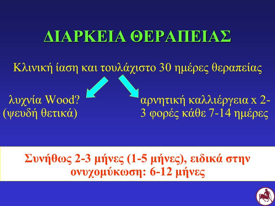 ΔΙΑΡΚΕΙΑ ΘΕΡΑΠΕΙΑΣ Κλινική ίαση και τουλάχιστο 30 ημέρες θεραπείας λυχνία Wood?αρνητική καλλιέργεια x 2- (ψευδή θετικά) 3 φορές κάθε 7-14 ημέρες Συνήθ