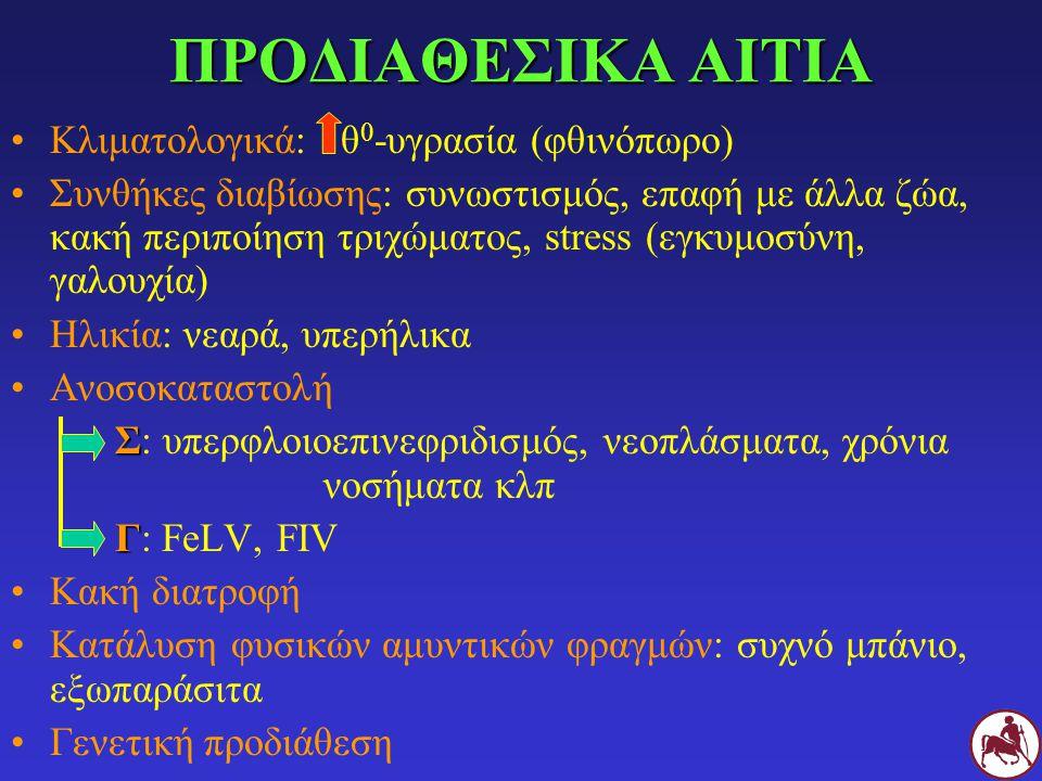 ΠΡΟΔΙΑΘΕΣΙΚΑ ΑΙΤΙΑ Κλιματολογικά: θ 0 -υγρασία (φθινόπωρο) Συνθήκες διαβίωσης: συνωστισμός, επαφή με άλλα ζώα, κακή περιποίηση τριχώματος, stress (εγκ