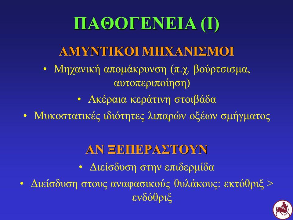 ΠΑΘΟΓΕΝΕΙΑ (I) ΑΜΥΝΤΙΚΟΙ ΜΗΧΑΝΙΣΜΟΙ Μηχανική απομάκρυνση (π.χ. βούρτσισμα, αυτοπεριποίηση) Ακέραια κεράτινη στοιβάδα Μυκοστατικές ιδιότητες λιπαρών οξ