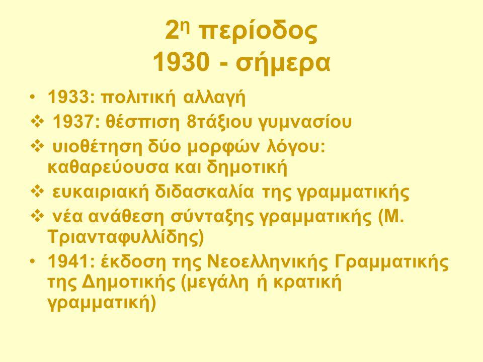 2 η περίοδος 1930 - σήμερα 1933: πολιτική αλλαγή  1937: θέσπιση 8τάξιου γυμνασίου  υιοθέτηση δύο μορφών λόγου: καθαρεύουσα και δημοτική  ευκαιριακή