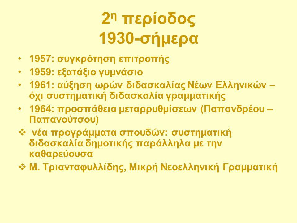 2 η περίοδος 1930-σήμερα 1957: συγκρότηση επιτροπής 1959: εξατάξιο γυμνάσιο 1961: αύξηση ωρών διδασκαλίας Νέων Ελληνικών – όχι συστηματική διδασκαλία
