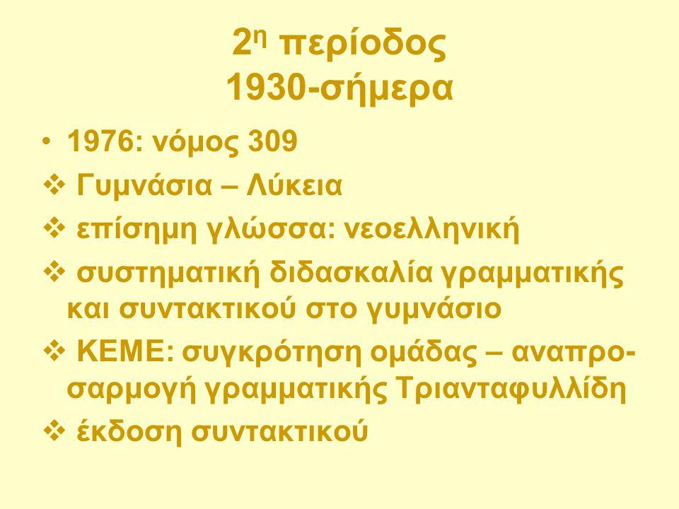 2 η περίοδος 1930-σήμερα 1976: νόμος 309  Γυμνάσια – Λύκεια  επίσημη γλώσσα: νεοελληνική  συστηματική διδασκαλία γραμματικής και συντακτικού στο γυ