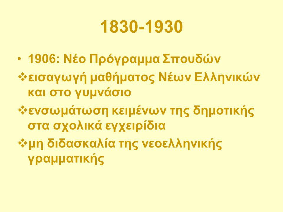 1830-1930 1906: Νέο Πρόγραμμα Σπουδών  εισαγωγή μαθήματος Νέων Ελληνικών και στο γυμνάσιο  ενσωμάτωση κειμένων της δημοτικής στα σχολικά εγχειρίδια