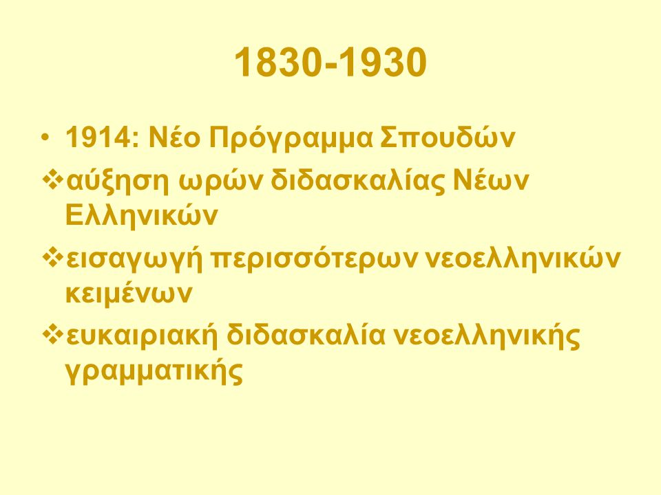 1830-1930 1914: Νέο Πρόγραμμα Σπουδών  αύξηση ωρών διδασκαλίας Νέων Ελληνικών  εισαγωγή περισσότερων νεοελληνικών κειμένων  ευκαιριακή διδασκαλία ν