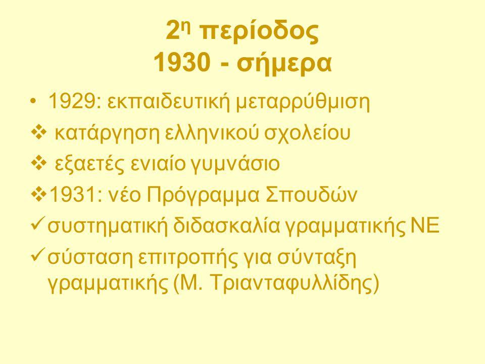 2 η περίοδος 1930 - σήμερα 1929: εκπαιδευτική μεταρρύθμιση  κατάργηση ελληνικού σχολείου  εξαετές ενιαίο γυμνάσιο  1931: νέο Πρόγραμμα Σπουδών συστ