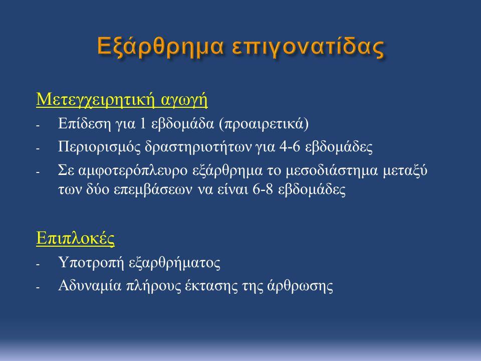 Μετεγχειρητική αγωγή - Επίδεση για 1 εβδομάδα ( προαιρετικά ) - Περιορισμός δραστηριοτήτων για 4-6 εβδομάδες - Σε αμφοτερόπλευρο εξάρθρημα το μεσοδιάστημα μεταξύ των δύο επεμβάσεων να είναι 6-8 εβδομάδες Επιπλοκές - Υποτροπή εξαρθρήματος - Αδυναμία πλήρους έκτασης της άρθρωσης